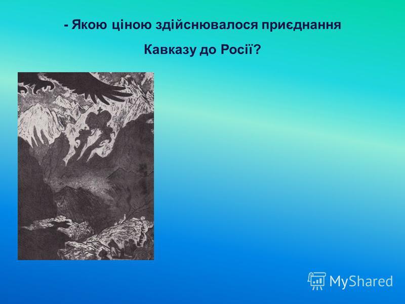 - Якою ціною здійснювалося приєднання Кавказу до Росії?
