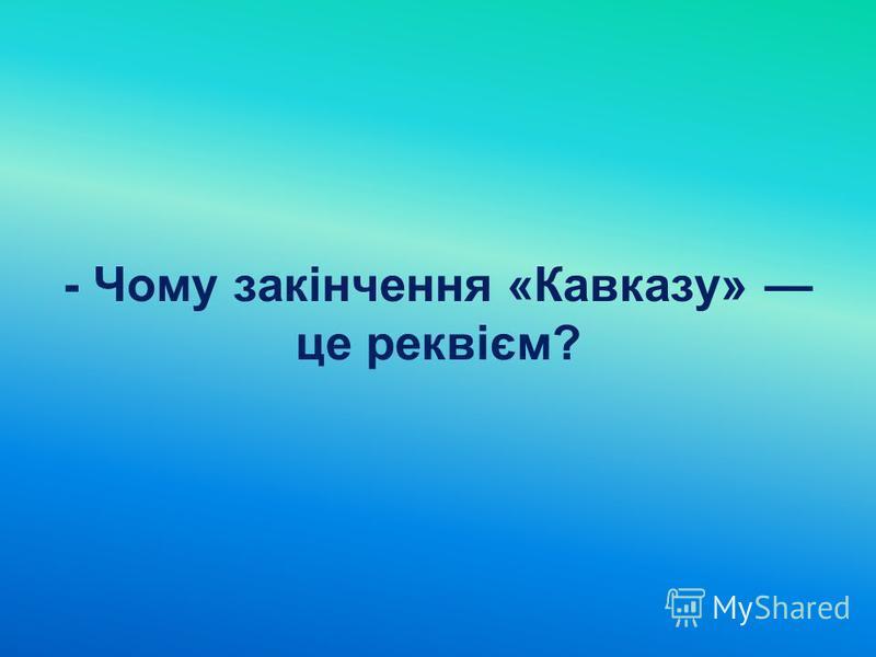 - Чому закінчення «Кавказу» це реквієм?