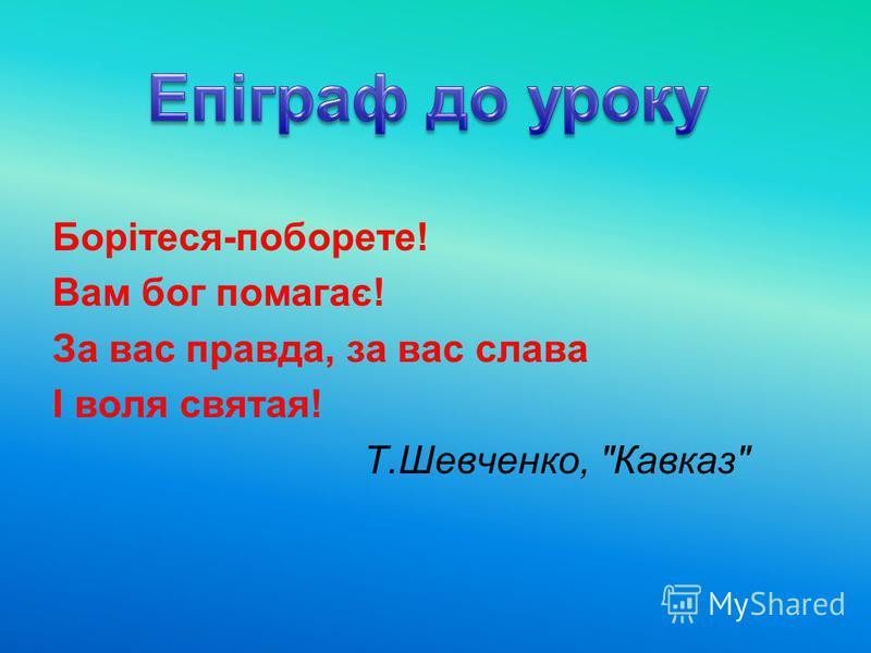 Борітеся-поборете! Вам бог помагає! За вас правда, за вас слава І воля святая! Т.Шевченко, Кавказ