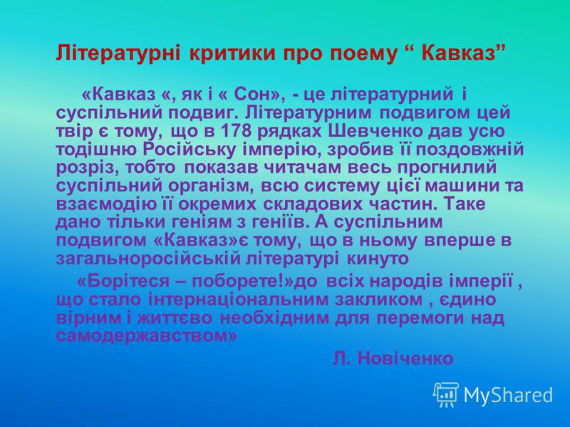 Літературні критики про поему Кавказ «Кавказ «, як і « Сон», - це літературний і суспільний подвиг. Літературним подвигом цей твір є тому, що в 178 рядках Шевченко дав усю тодішню Російську імперію, зробив її поздовжній розріз, тобто показав читачам