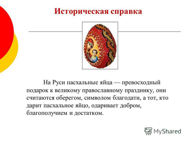 Историческая справка На Руси пасхальные яйца превосходный подарок к великому православному празднику, они считаются оберегом, символом благодати, а тот, кто дарит пасхальное яйцо, одаривает добром, благополучием и достатком.