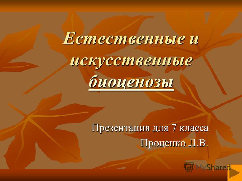 Естественные и искусственные биоценозы биоценозы Презентация для 7 класса Проценко Л.В.