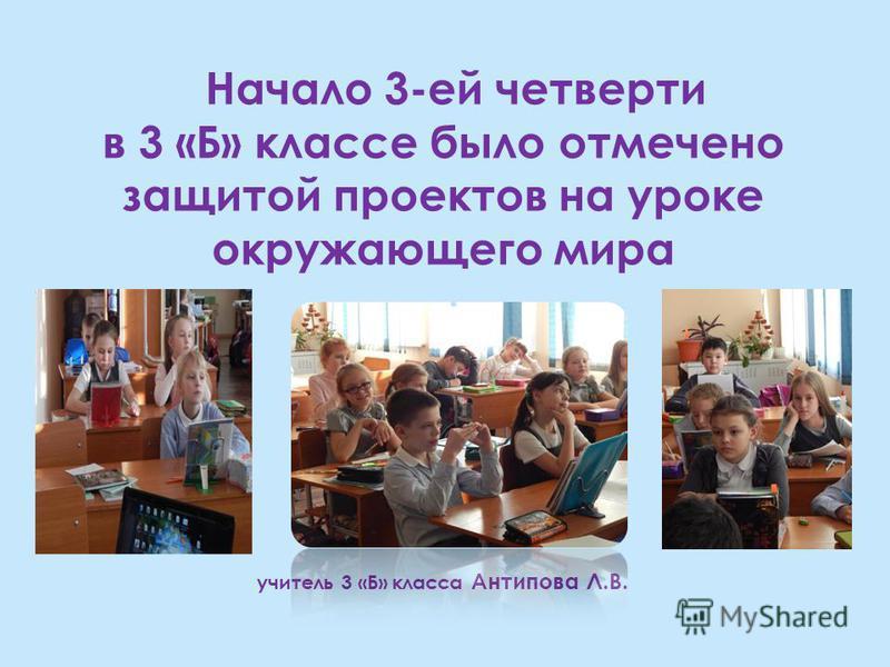 Начало 3-ей четверти в 3 «Б» классе было отмечено защитой проектов на уроке окружающего мира учитель 3 «Б» класса Антипова Л.В.