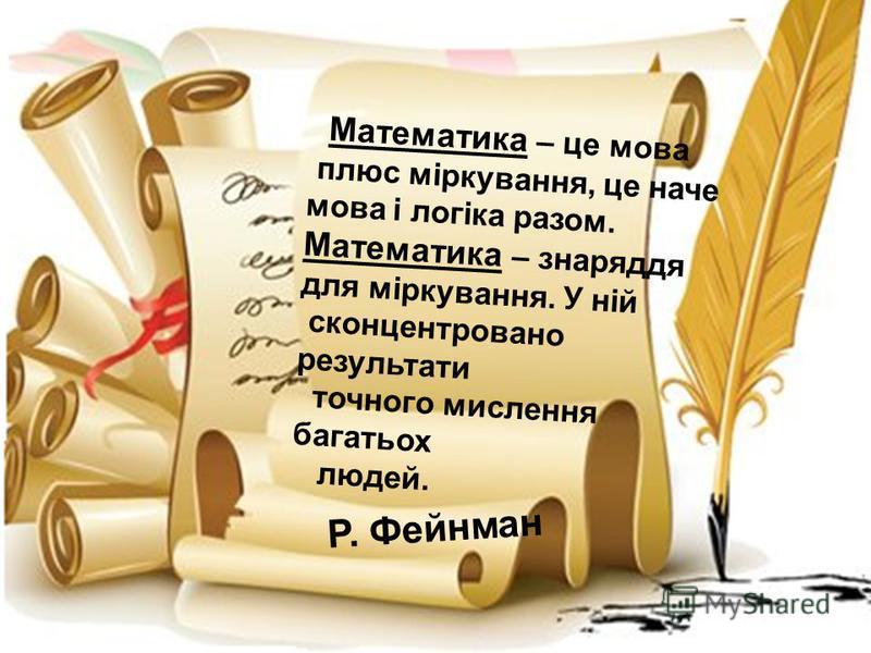Математика – це мова плюс міркування, це наче мова і логіка разом. Математика – знаряддя для міркування. У ній сконцентровано результати точного мислення багатьох людей. Р. Фейнман