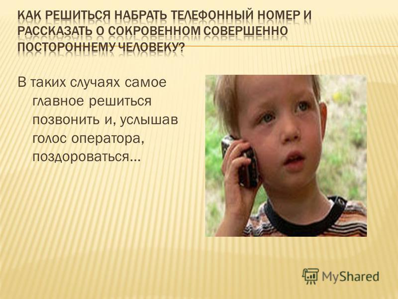 В таких случаях самое главное решиться позвонить и, услышав голос оператора, поздороваться…
