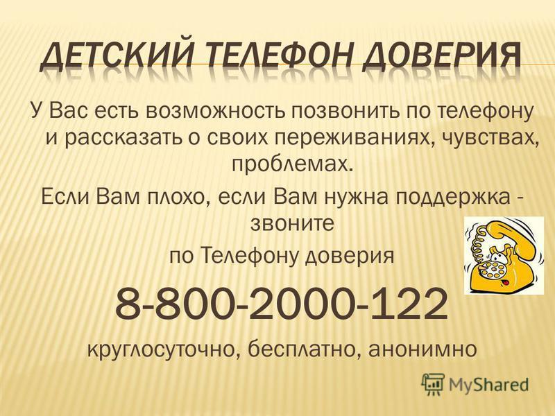 У Вас есть возможность позвонить по телефону и рассказать о своих переживаниях, чувствах, проблемах. Если Вам плохо, если Вам нужна поддержка - звоните по Телефону доверия 8-800-2000-122 круглосуточно, бесплатно, анонимно