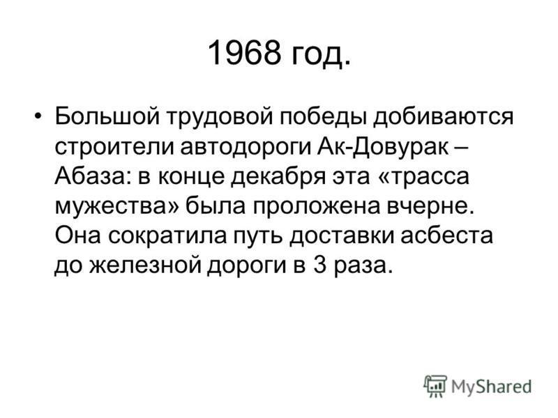 1968 год. Большой трудовой победы добиваются строители автодороги Ак-Довуртак – Абаза: в конце декабря эта «трасса мужества» была проложена вчерне. Она сократила путь доставки асбеста до железной дороги в 3 раза.