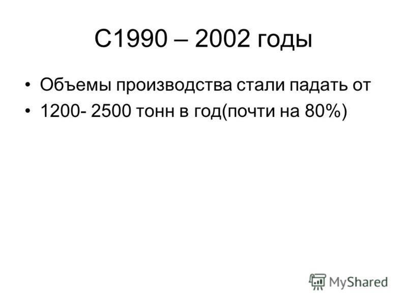 С1990 – 2002 годы Объемы производства стали падать от 1200- 2500 тонн в год(почти на 80%)