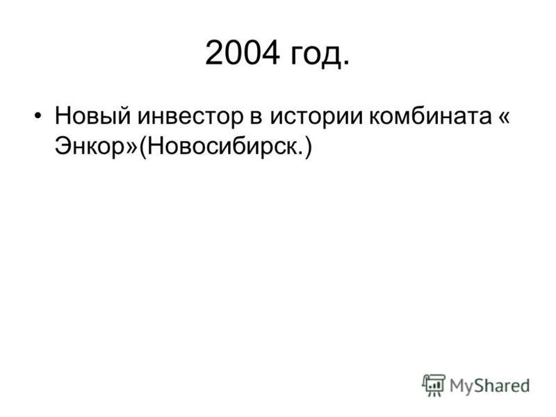 2004 год. Новый инвестор в истории комбината « Энкор»(Новосибирск.)