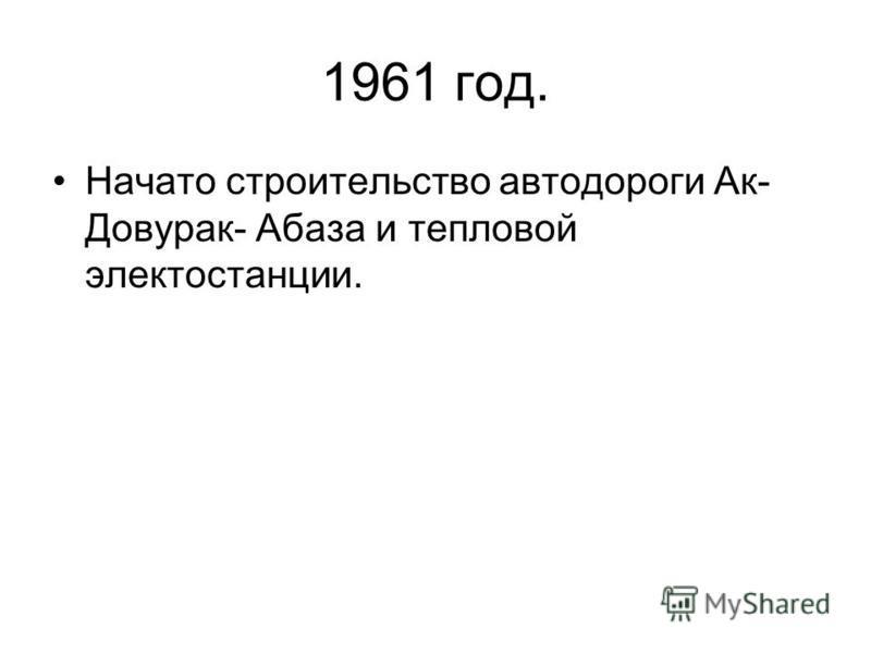 1961 год. Начато строительство автодороги Ак- Довуртак- Абаза и тепловой электростанции.