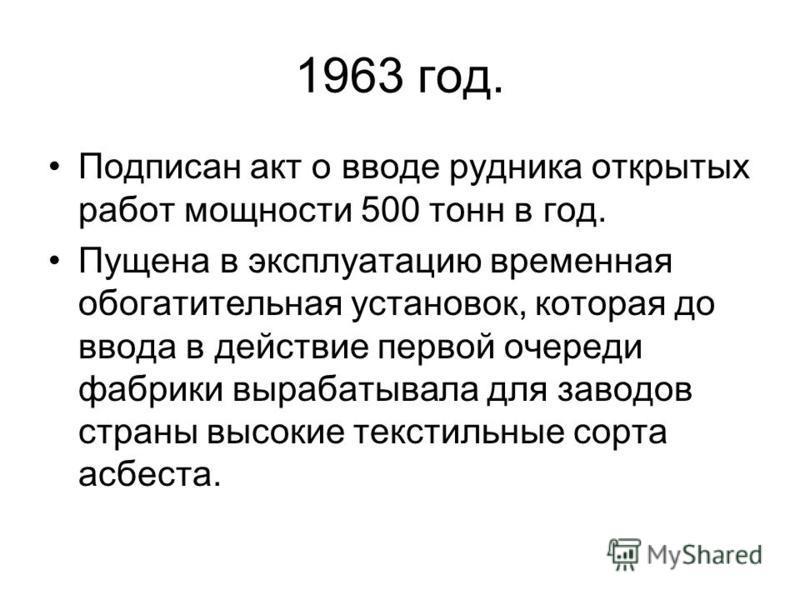 1963 год. Подписан такт о вводе рудника открытых работ мощности 500 тонн в год. Пущена в эксплуатацию временная обогатительная установок, которая до ввода в действие первой очереди фабрики вырабатывала для заводов страны высокие текстильные сорта асб