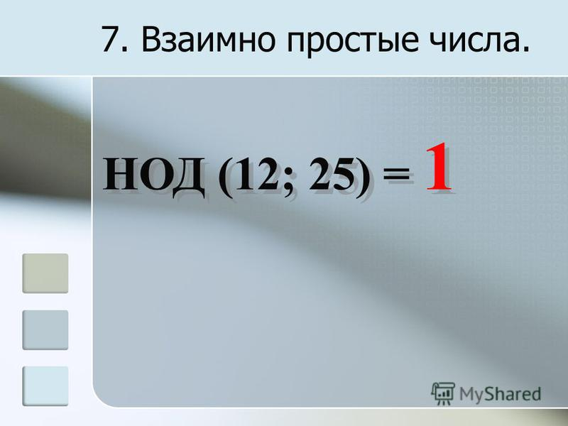7. Взаимно простые числа. НОД (12; 25) = 1