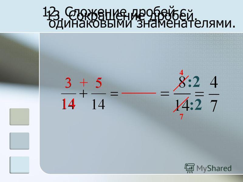 12. Сложение дробей с одинаковыми знаменателями. 3 + 5 14 4 7 13. Сокращение дробей. :2