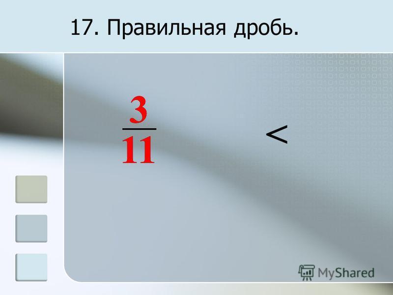 17. Правильная дробь. 3 11 3 <