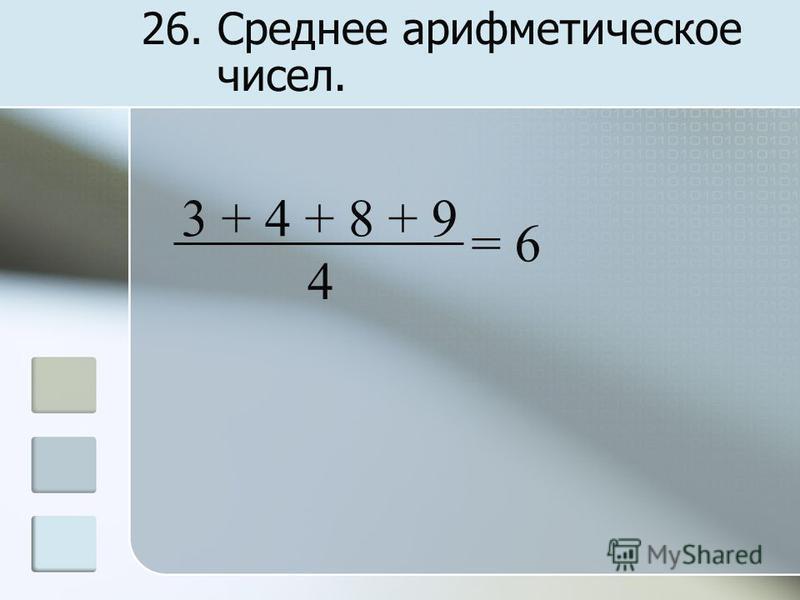 26. Среднее арифметическое чисел. 3 + 4 + 8 + 9 4 = 6