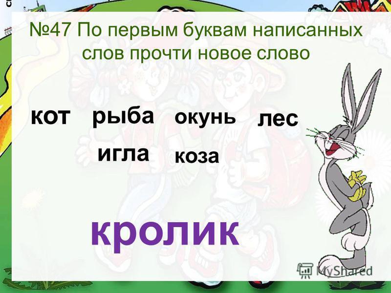 47 По первым буквам написанных слов прочти новое слово кот рыба окунь лес игла коза кролик