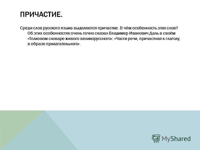 ПРИЧАСТИЕ. Среди слов русского языка выделяются причастие. В чём особенность этих слов? Об этих особенностях очень точно сказал Владимер Иванович Даль в своём «Толковом словаре живого великорусского»: «Части речи, причастная к глаголу, в образе прила
