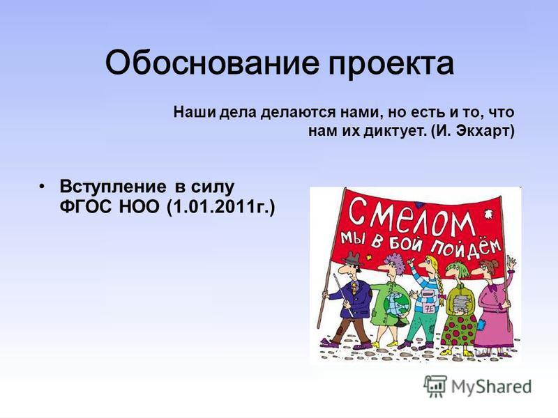 Обоснование проекта Вступление в силу ФГОС НОО (1.01.2011 г.) Наши дела делаются нами, но есть и то, что нам их диктует. (И. Экхарт)