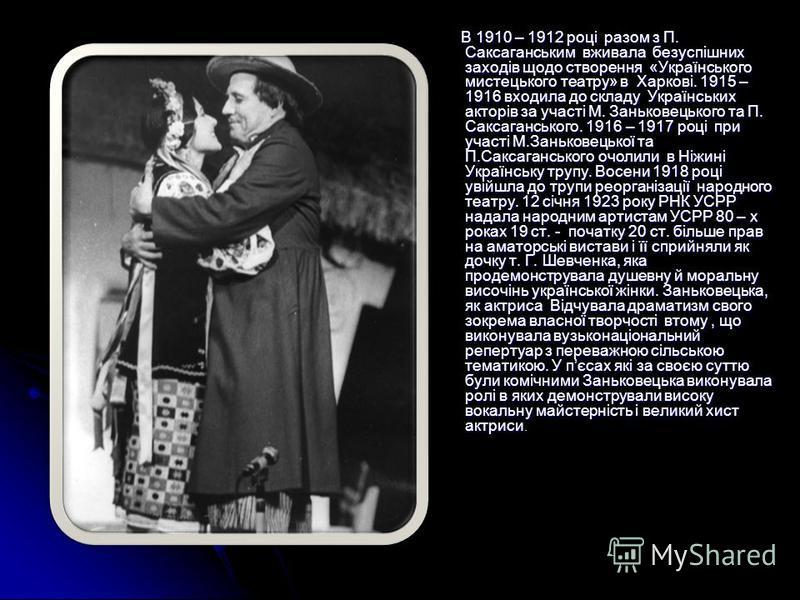 В 1910 – 1912 році разом з П. Саксаганським вживала безуспішних заходів щодо створення «Українського мистецького театру» в Харкові. 1915 – 1916 входила до складу Українських акторів за участі М. Заньковецького та П. Саксаганського. 1916 – 1917 році п