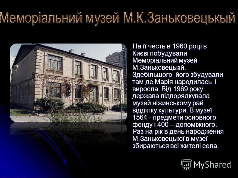 На її честь в 1960 році в Києві побудували Меморіальний музей М.Заньковецькій. Здебільшого його збудували там де Марія народилась і виросла. Від 1969 року держава підпорядкувала музей ніжинському рай відділку культури. В музеї 1564 - предмети основно