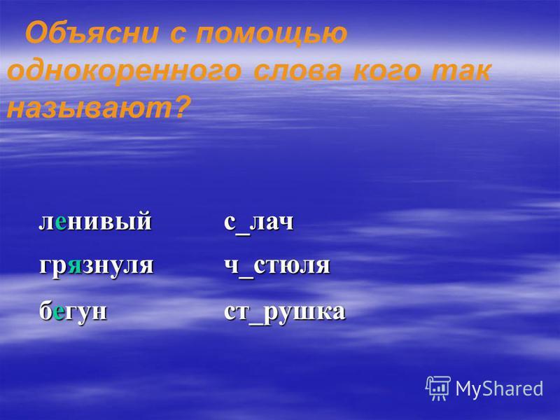 Объясни с помощью однокоренного слова кого так называют? л_нивыйс_лад гр_знуляч_стюля б_гунст_пушка