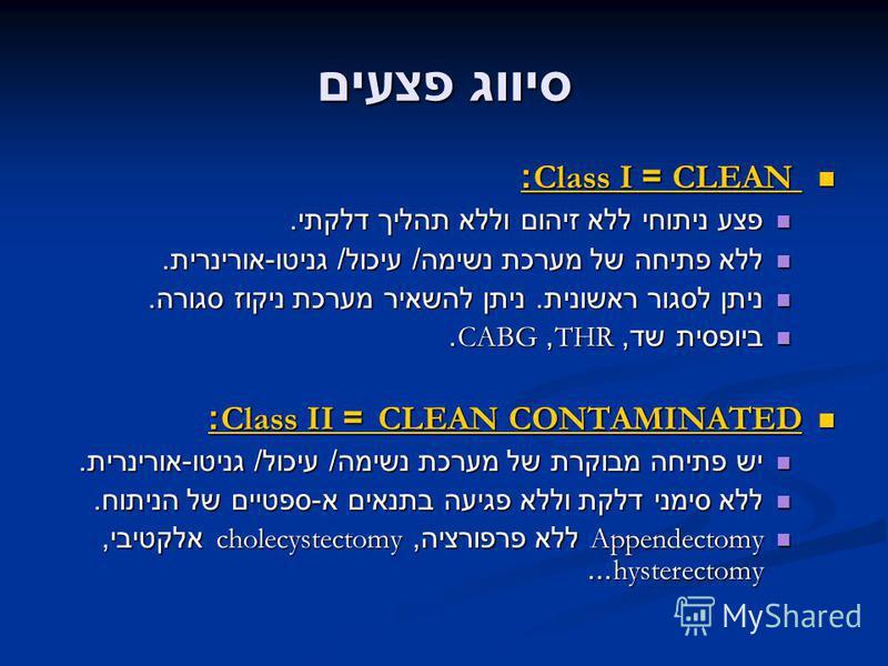סיווג פצעים CLEAN = Class I: CLEAN = Class I: פצע ניתוחי ללא זיהום וללא תהליך דלקתי. פצע ניתוחי ללא זיהום וללא תהליך דלקתי. ללא פתיחה של מערכת נשימה / עיכול / גניטו - אורינרית. ללא פתיחה של מערכת נשימה / עיכול / גניטו - אורינרית. ניתן לסגור ראשונית.
