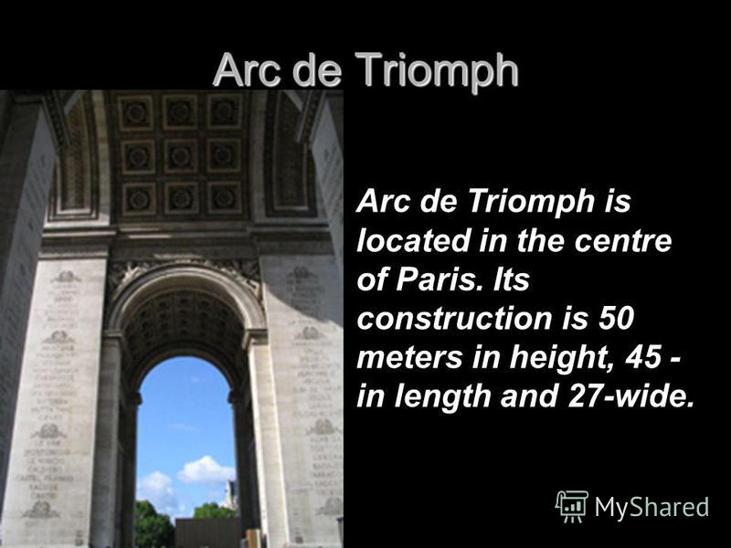 Arc de Triomph Arc de Triomph is located in the centre of Paris. Its construction is 50 meters in height, 45 - in length and 27-wide.