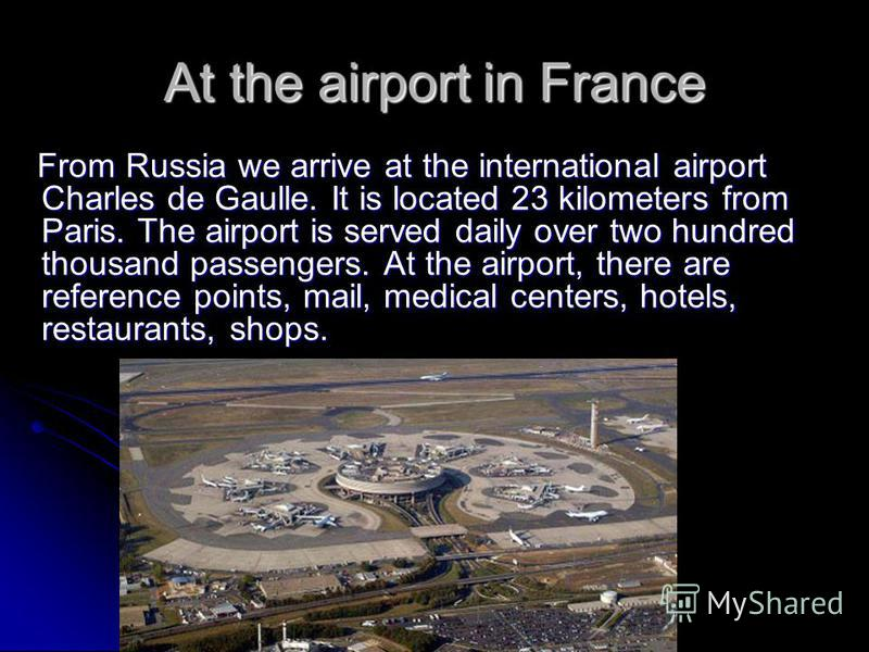 At the airport in France From Russia we arrive at the international airport Charles de Gaulle. It is located 23 kilometers from Paris. The airport is served daily over two hundred thousand passengers. At the airport, there are reference points, mail,