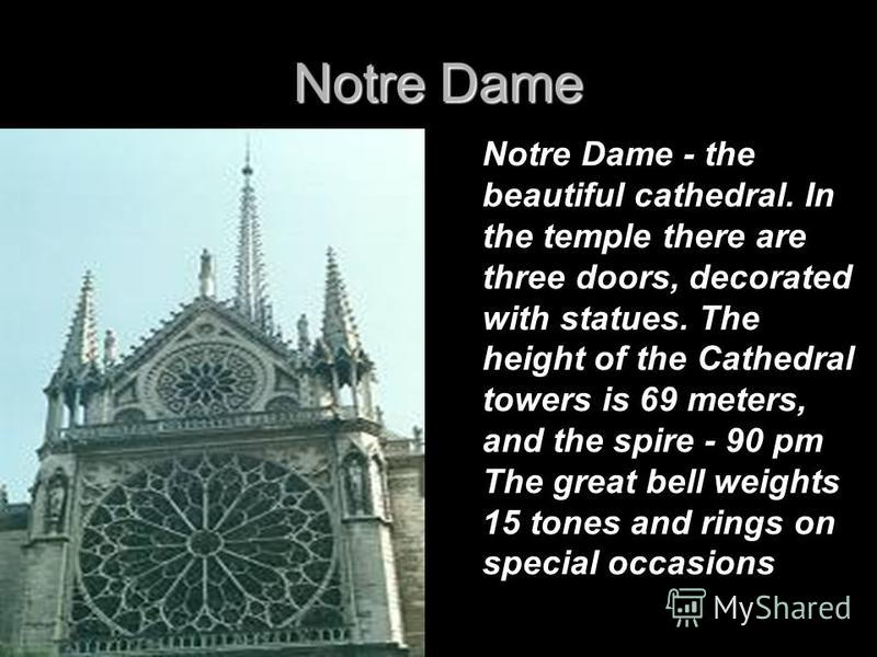 Notre Dame Notre Dame - the beautiful cathedral. In the temple there are three doors, decorated with statues. The height of the Cathedral towers is 69 meters, and the spire - 90 pm The great bell weights 15 tones and rings on special occasions