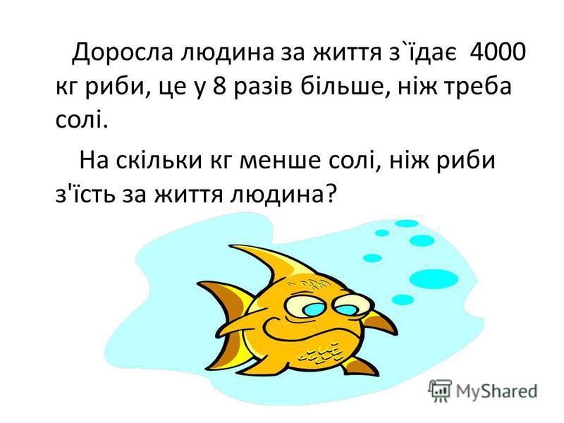 Доросла людина за життя з`їдає 4000 кг риби, це у 8 разів більше, ніж треба солі. На скільки кг менше солі, ніж риби з'їсть за життя людина?