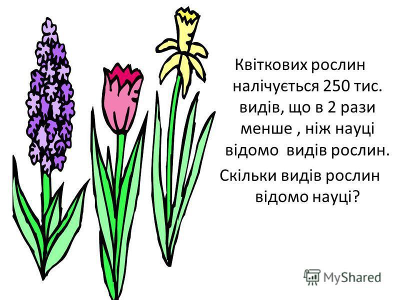 Квіткових рослин налічується 250 тис. видів, що в 2 рази менше, ніж науці відомо видів рослин. Скільки видів рослин відомо науці?