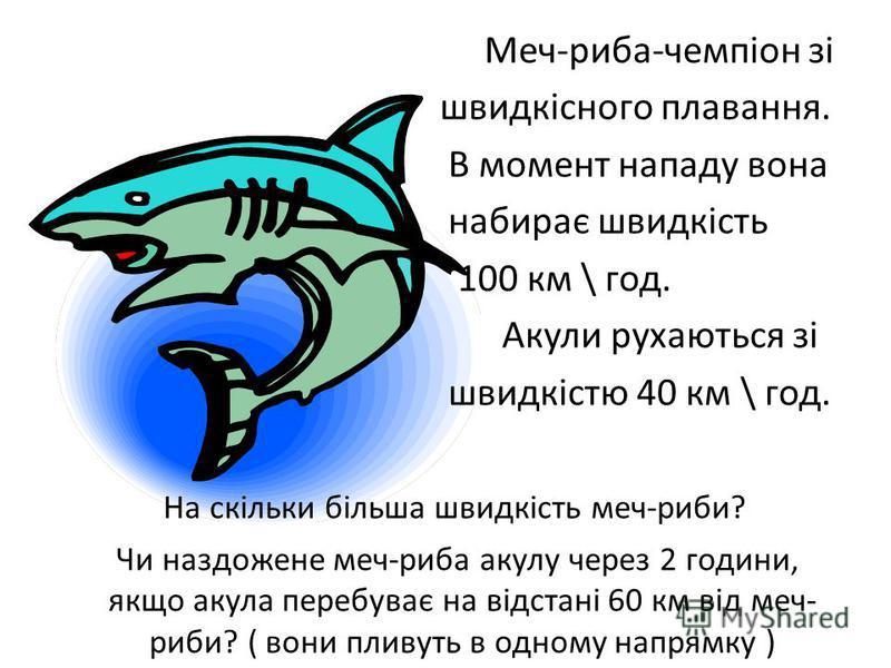 Меч-риба-чемпіон зі швидкісного плавання. В момент нападу вона набирає швидкість 100 км \ год. Акули рухаються зі швидкістю 40 км \ год. На скільки більша швидкість меч-риби? Чи наздожене меч-риба акулу через 2 години, якщо акула перебуває на відстан