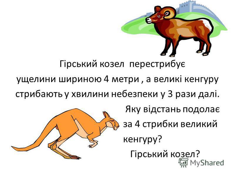 Гірський козел перестрибує ущелини шириною 4 метри, а великі кенгуру стрибають у хвилини небезпеки у 3 рази далі. Яку відстань подолає за 4 стрибки великий кенгуру? Гірський козел?