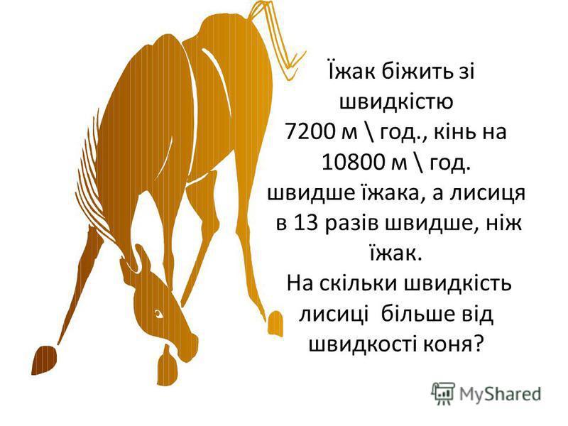 Їжак біжить зі швидкістю 7200 м \ год., кінь на 10800 м \ год. швидше їжака, а лисиця в 13 разів швидше, ніж їжак. На скільки швидкість лисиці більше від швидкості коня?