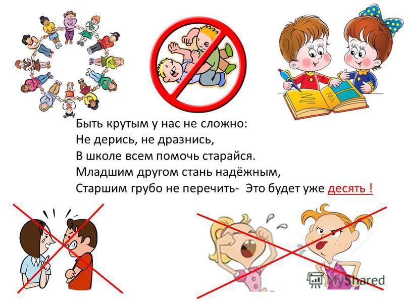Быть крутым у нас не сложно: Не дерись, не дразнись, В школе всем помочь старайся. Младшим другом стань надёжным, Старшим грубо не перечить- Это будет уже десять !