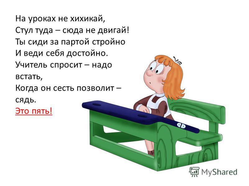 На уроках не хихикай, Стул туда – сюда не двигай! Ты сиди за партой стройно И веди себя достойно. Учитель спросит – надо встать, Когда он сесть позволит – сядь. Это пять!