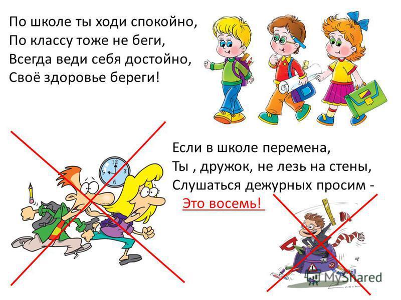 По школе ты ходи спокойно, По классу тоже не беги, Всегда веди себя достойно, Своё здоровье береги! Если в школе перемена, Ты, дружок, не лезь на стены, Слушаться дежурных просим - Это восемь!