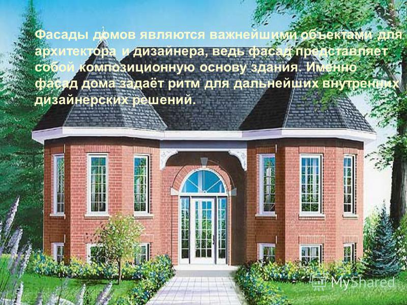 Фасады домов являются важнейшими объектами для архитектора и дизайнера, ведь фасад представляет собой композиционную основу здания. Именно фасад дома задаёт ритм для дальнейших внутренних дизайнерских решений.