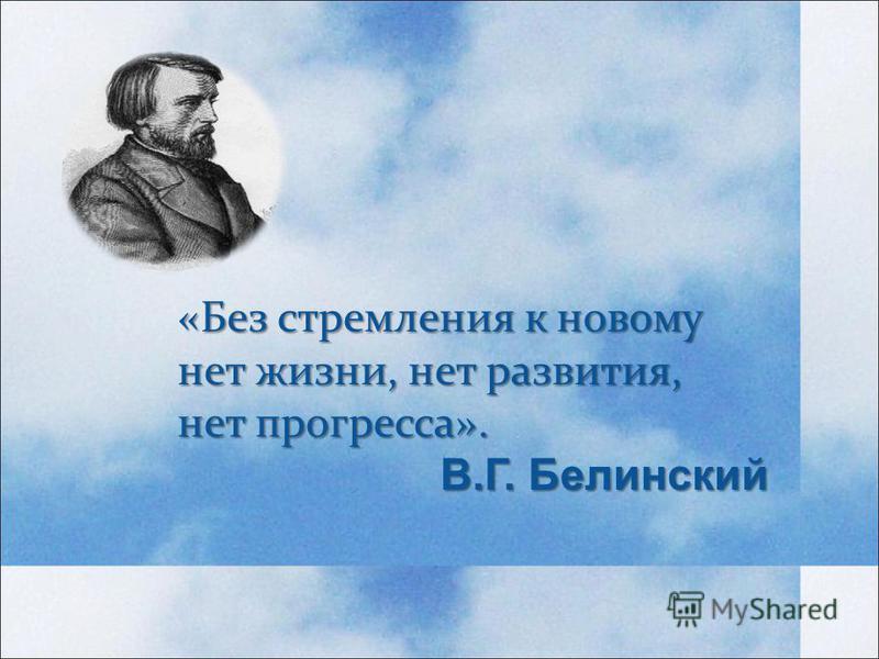 «Без стремления к новому нет жизни, нет развития, нет прогресса». В.Г. Белинский В.Г. Белинский
