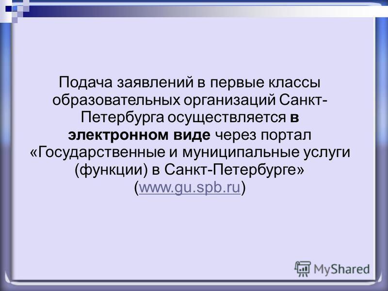 Подача заявлений в первые классы образовательных организаций Санкт- Петербурга осуществляется в электронном виде через портал «Государственные и муниципальные услуги (функции) в Санкт-Петербурге» (www.gu.spb.ru)www.gu.spb.ru