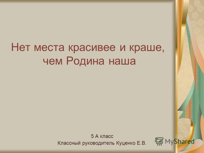 Нет места красивее и краше, чем Родина наша 5 А класс Классный руководитель Куценко Е.В.