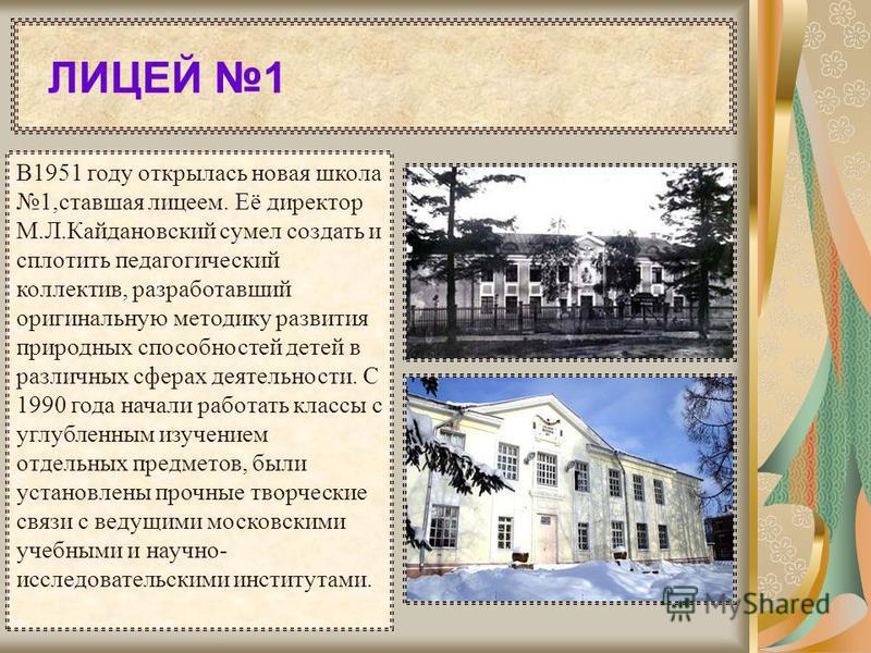 В1951 году открылась новая школа 1,ставшая лицеем. Её директор М.Л.Кайдановский сумел создать и сплотить педагогический коллектив, разработавший оригинальную методику развития природных способностей детей в различных сферах деятельности. С 1990 года