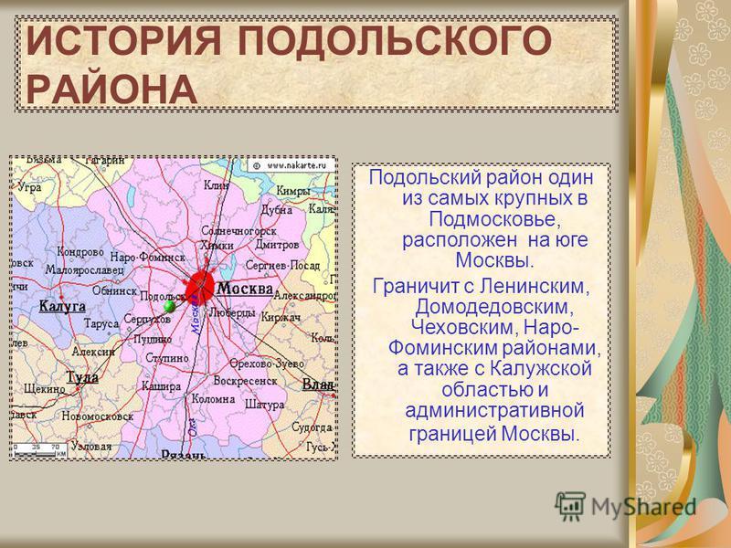 ИСТОРИЯ ПОДОЛЬСКОГО РАЙОНА Подольский район один из самых крупных в Подмосковье, расположен на юге Москвы. Граничит с Ленинским, Домодедовским, Чеховским, Наро- Фоминским районами, а также с Калужской областью и административной границей Москвы.