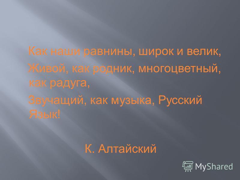 Как наши равнины, широк и велик, Живой, как родник, многоцветный, как радуга, Звучащий, как музыка, Русский Язык! К. Алтайский