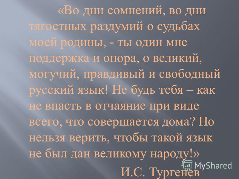 « Во дни сомнений, во дни тягостных раздумий о судьбах моей родины, - ты один мне поддержка и опора, о великий, могучий, правдивый и свободный русский язык ! Не будь тебя – как не впасть в отчаяние при виде всего, что совершается дома ? Но нельзя вер