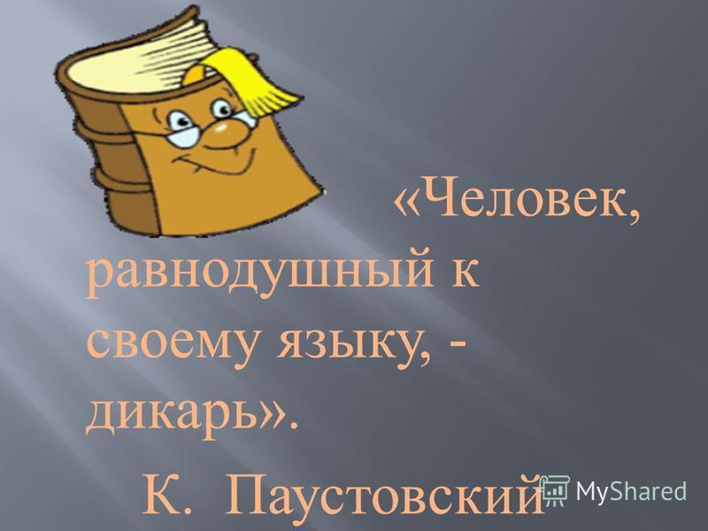 « Человек, равнодушный к своему языку, - дикарь ». К. Паустовский