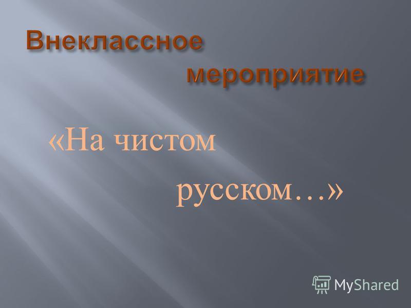 « На чистом русском …»