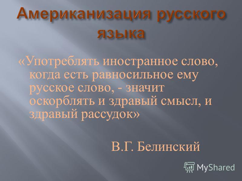 « Употреблять иностранное слово, когда есть равносильное ему русское слово, - значит оскорблять и здравый смысл, и здравый рассудок » В. Г. Белинский