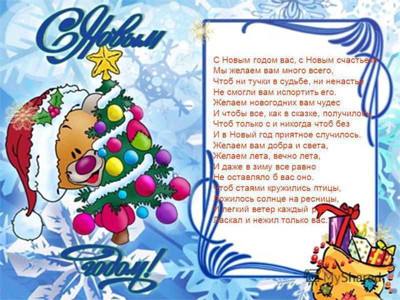С Новым годом вас, с Новым счастьем! Мы желаем вам много всего, Чтоб ни тучки в судьбе, ни ненастье Не смогли вам испортить его. Желаем новогодних вам чудес И чтобы все, как в сказке, получилось, Чтоб только с и никогда чтоб без И в Новый год приятно