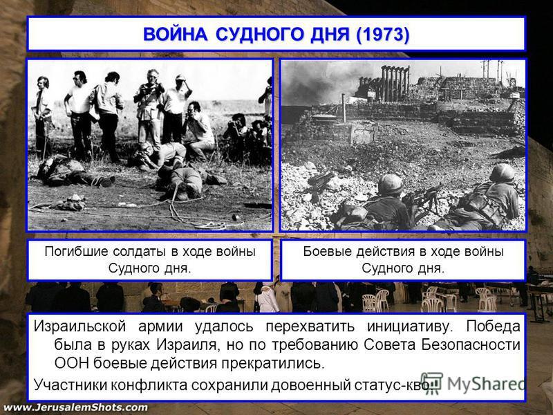 ВОЙНА СУДНОГО ДНЯ (1973) Израильской армии удалось перехватить инициативу. Победа была в руках Израиля, но по требованию Совета Безопасности ООН боевые действия прекратились. Участники конфликта сохранили довоенный статус-кво. Погибшие солдаты в ходе
